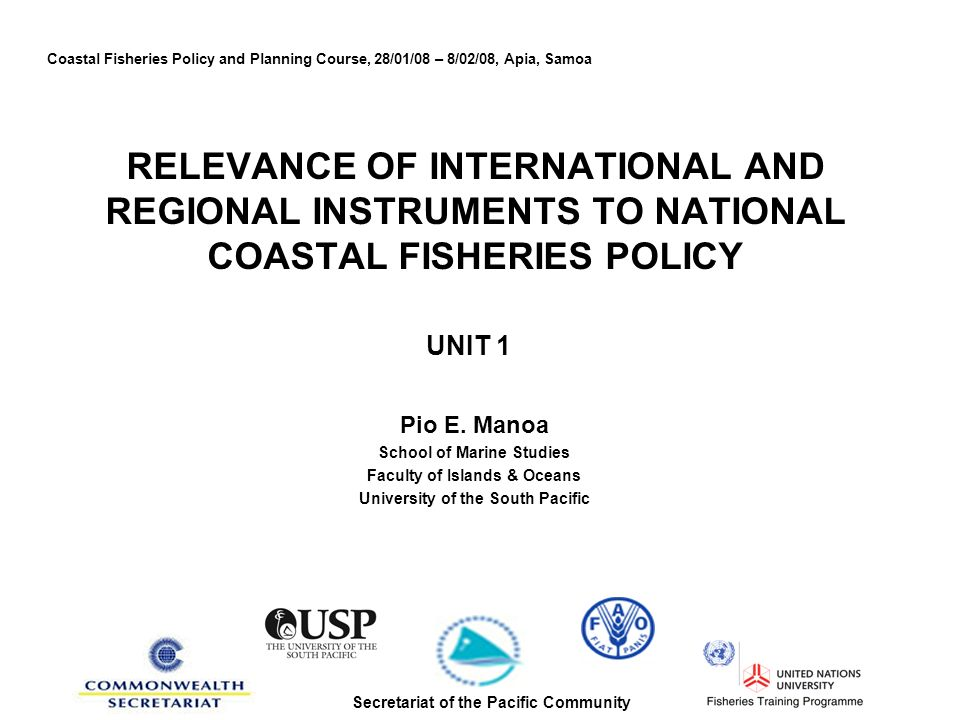 RELEVANCE OF INTERNATIONAL AND REGIONAL INSTRUMENTS TO NATIONAL COASTAL FISHERIES POLICY UNIT 1 Pio E.