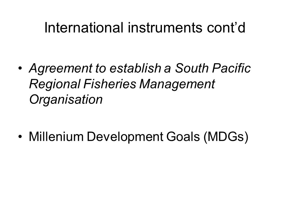 International instruments cont'd Agreement to establish a South Pacific Regional Fisheries Management Organisation Millenium Development Goals (MDGs)