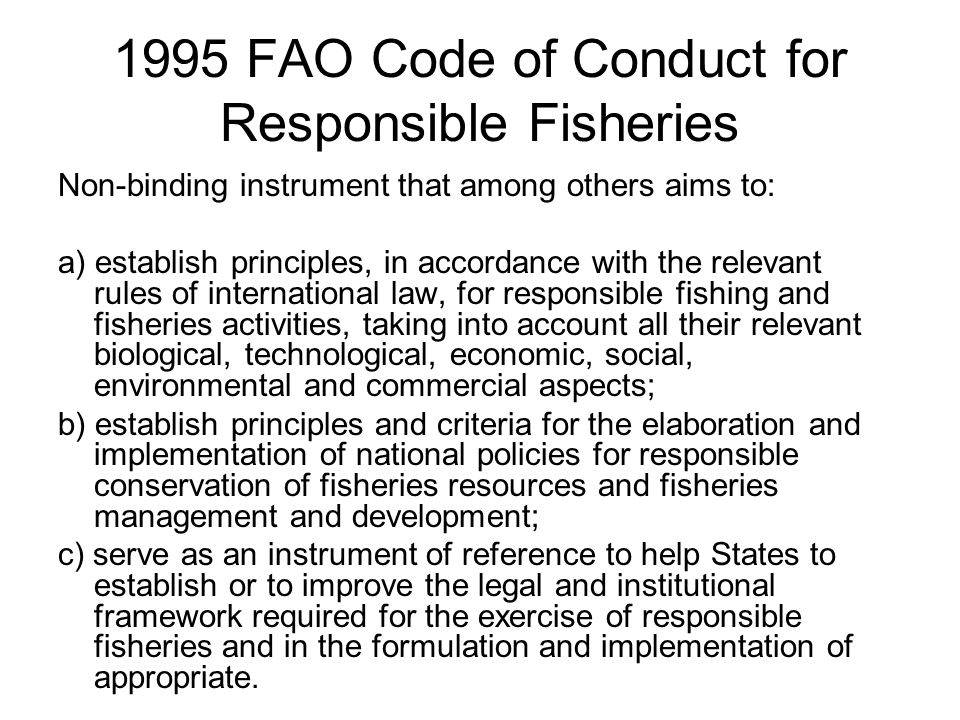 1995 FAO Code of Conduct for Responsible Fisheries Non-binding instrument that among others aims to: a) establish principles, in accordance with the relevant rules of international law, for responsible fishing and fisheries activities, taking into account all their relevant biological, technological, economic, social, environmental and commercial aspects; b) establish principles and criteria for the elaboration and implementation of national policies for responsible conservation of fisheries resources and fisheries management and development; c) serve as an instrument of reference to help States to establish or to improve the legal and institutional framework required for the exercise of responsible fisheries and in the formulation and implementation of appropriate.