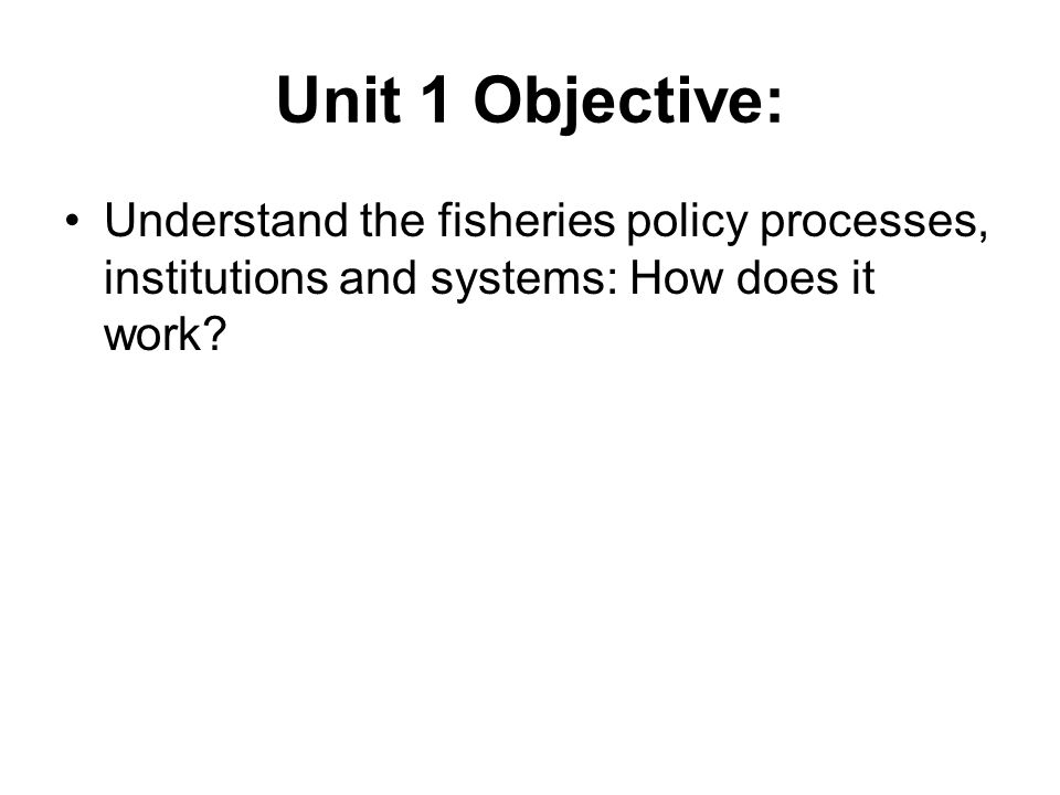 Unit 1 Objective: Understand the fisheries policy processes, institutions and systems: How does it work