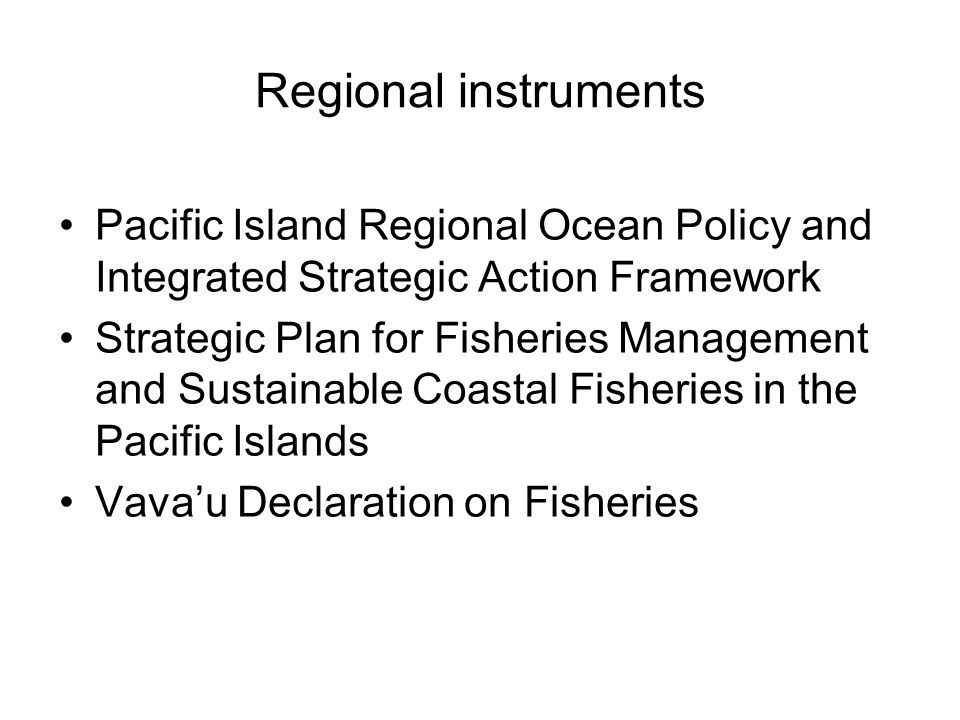 Regional instruments Pacific Island Regional Ocean Policy and Integrated Strategic Action Framework Strategic Plan for Fisheries Management and Sustainable Coastal Fisheries in the Pacific Islands Vava'u Declaration on Fisheries