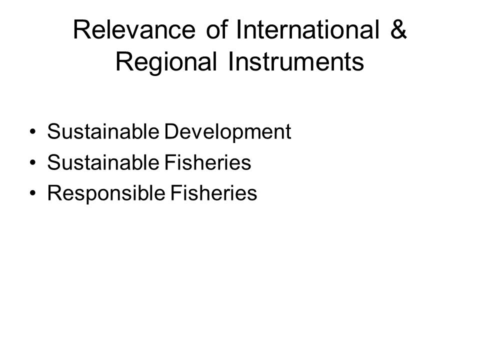 Relevance of International & Regional Instruments Sustainable Development Sustainable Fisheries Responsible Fisheries