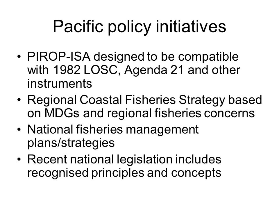 Pacific policy initiatives PIROP-ISA designed to be compatible with 1982 LOSC, Agenda 21 and other instruments Regional Coastal Fisheries Strategy based on MDGs and regional fisheries concerns National fisheries management plans/strategies Recent national legislation includes recognised principles and concepts