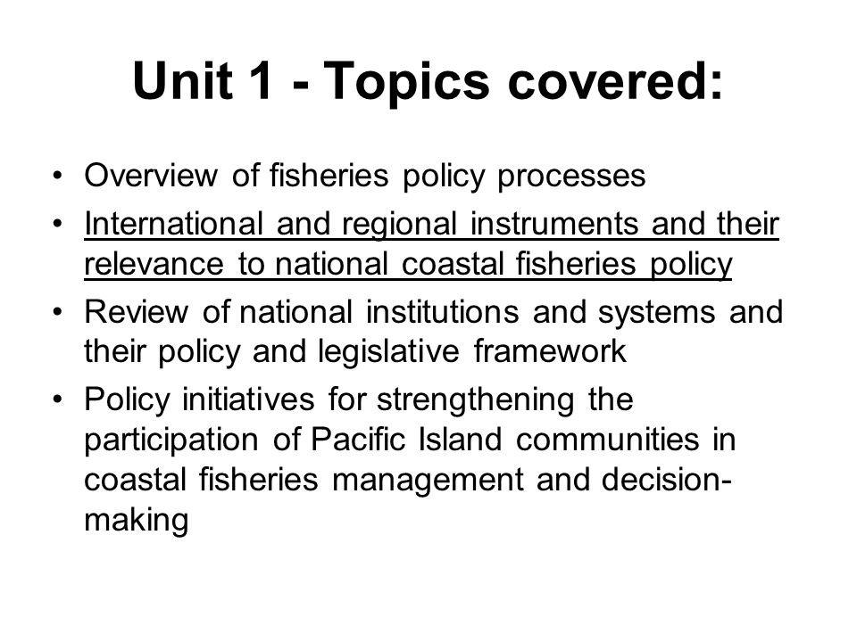 Unit 1 - Topics covered: Overview of fisheries policy processes International and regional instruments and their relevance to national coastal fisheries policy Review of national institutions and systems and their policy and legislative framework Policy initiatives for strengthening the participation of Pacific Island communities in coastal fisheries management and decision- making