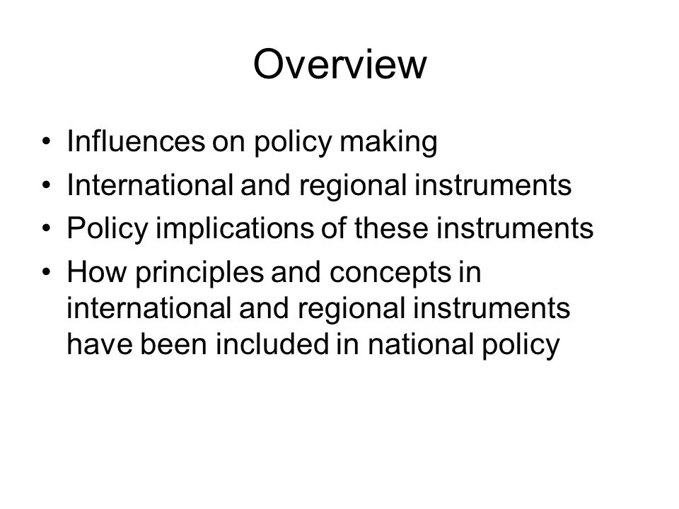 Overview Influences on policy making International and regional instruments Policy implications of these instruments How principles and concepts in international and regional instruments have been included in national policy