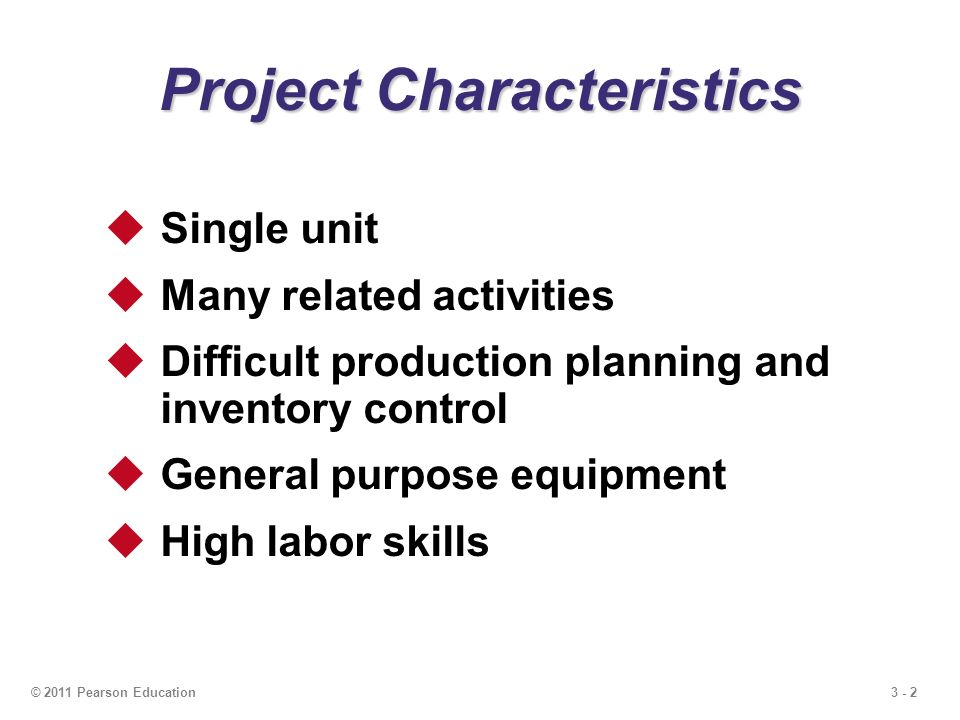 3 - 2© 2011 Pearson Education  Single unit  Many related activities  Difficult production planning and inventory control  General purpose equipment  High labor skills Project Characteristics