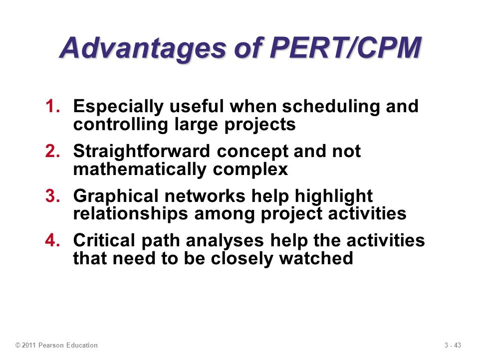 3 - 43© 2011 Pearson Education Advantages of PERT/CPM 1.Especially useful when scheduling and controlling large projects 2.Straightforward concept and not mathematically complex 3.Graphical networks help highlight relationships among project activities 4.Critical path analyses help the activities that need to be closely watched