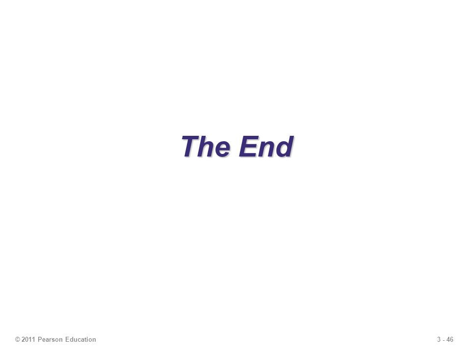 3 - 46 The End © 2011 Pearson Education