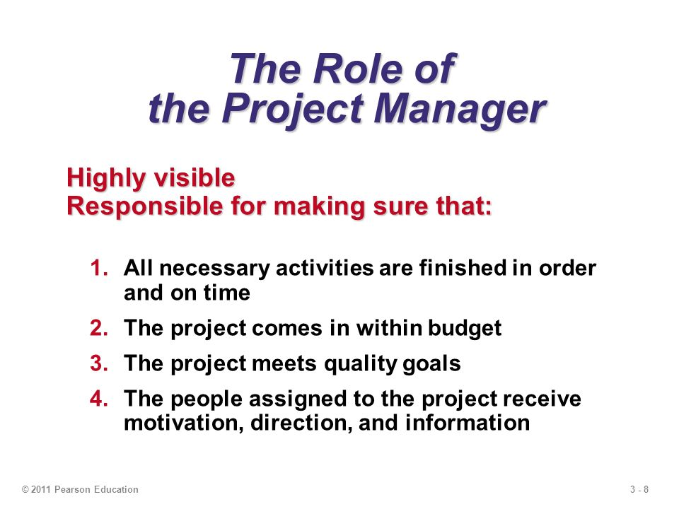 3 - 8© 2011 Pearson Education The Role of the Project Manager Highly visible Responsible for making sure that: 1.All necessary activities are finished in order and on time 2.The project comes in within budget 3.The project meets quality goals 4.The people assigned to the project receive motivation, direction, and information