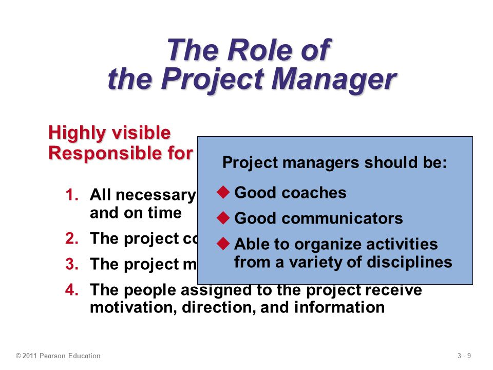 3 - 9© 2011 Pearson Education The Role of the Project Manager Highly visible Responsible for making sure that: 1.All necessary activities are finished in order and on time 2.The project comes in within budget 3.The project meets quality goals 4.The people assigned to the project receive motivation, direction, and information Project managers should be:  Good coaches  Good communicators  Able to organize activities from a variety of disciplines