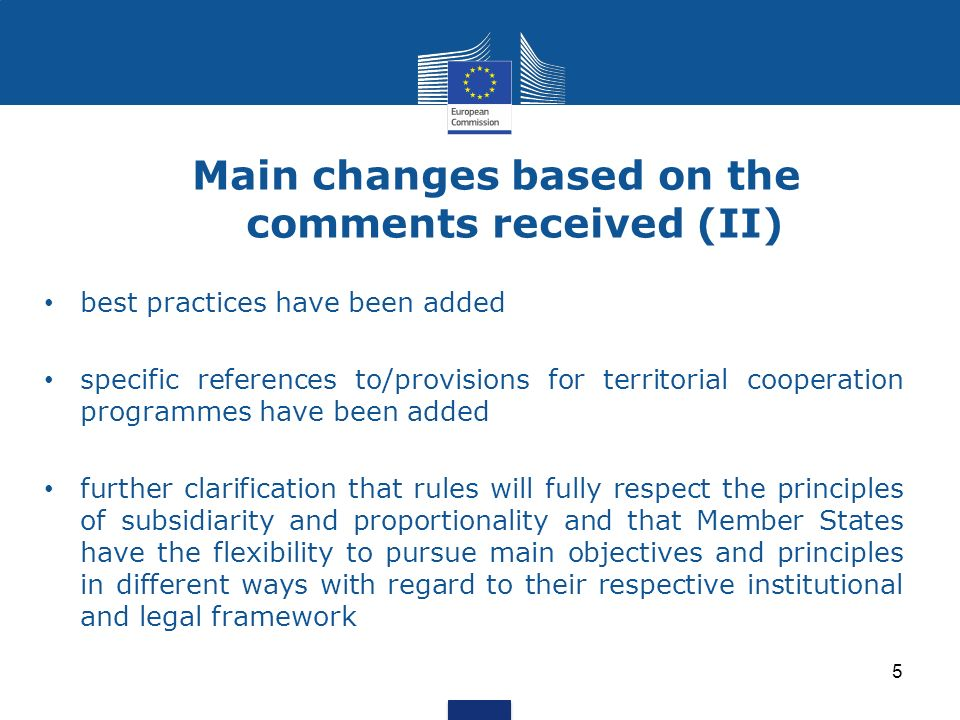 5 Main changes based on the comments received (II) best practices have been added specific references to/provisions for territorial cooperation programmes have been added further clarification that rules will fully respect the principles of subsidiarity and proportionality and that Member States have the flexibility to pursue main objectives and principles in different ways with regard to their respective institutional and legal framework