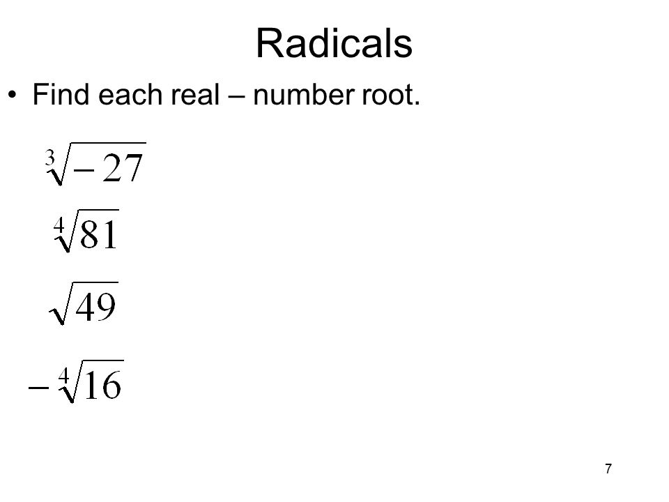 7 Radicals Find each real – number root.