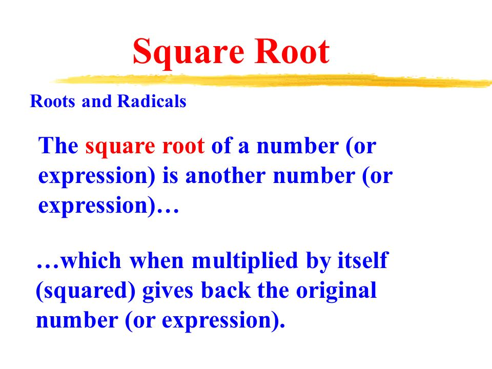 The square root of a number (or expression) is another number (or expression)… Roots and Radicals …which when multiplied by itself (squared) gives back the original number (or expression).