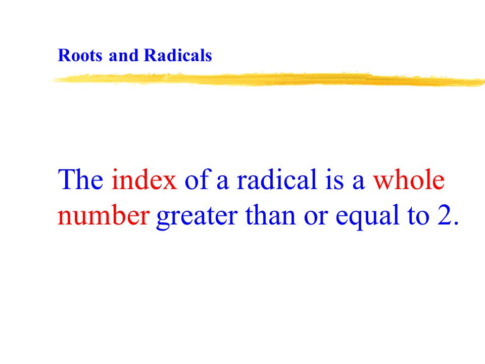 The index of a radical is a whole number greater than or equal to 2. Roots and Radicals