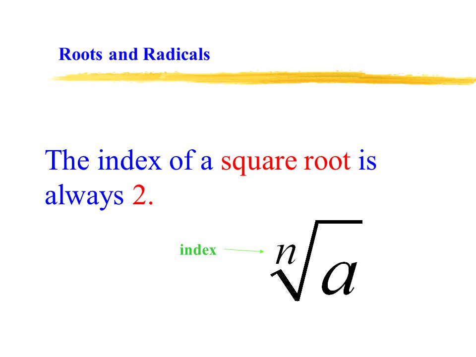 The index of a square root is always 2. Roots and Radicals index