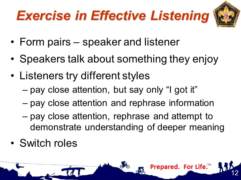Exercise in Effective Listening Form pairs – speaker and listener Speakers talk about something they enjoy Listeners try different styles –pay close a