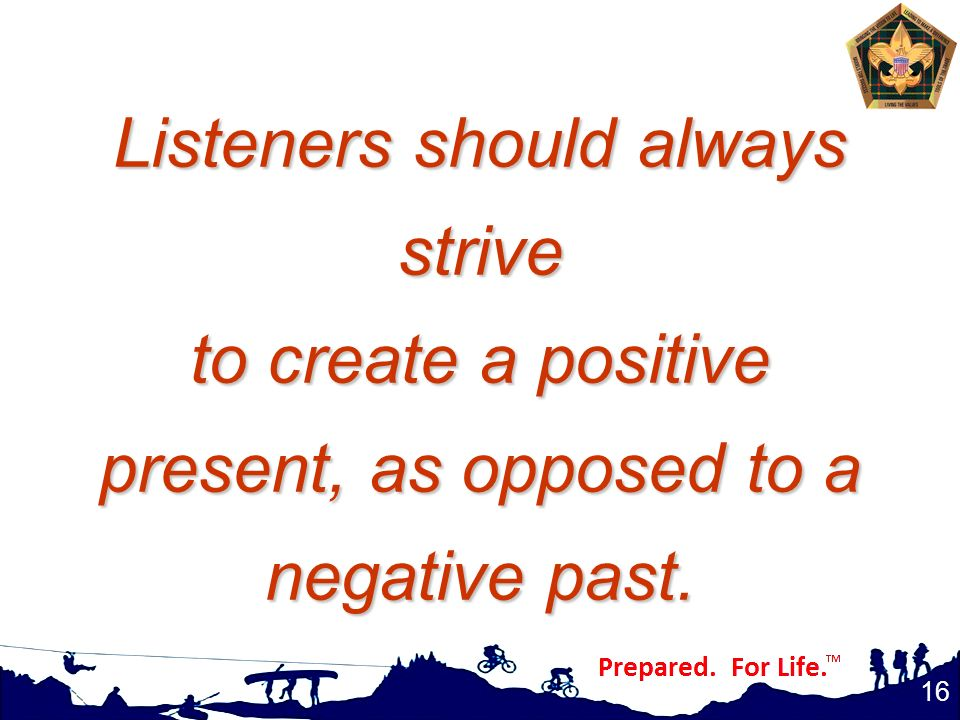 Listeners should always strive to create a positive present, as opposed to a negative past. 16
