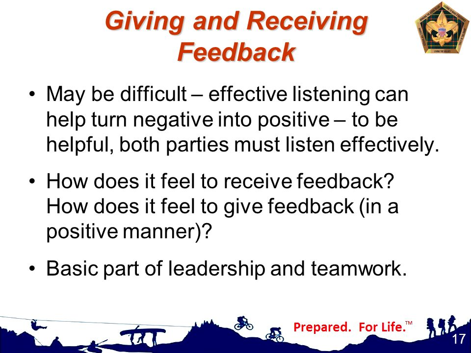 Giving and Receiving Feedback May be difficult – effective listening can help turn negative into positive – to be helpful, both parties must listen ef