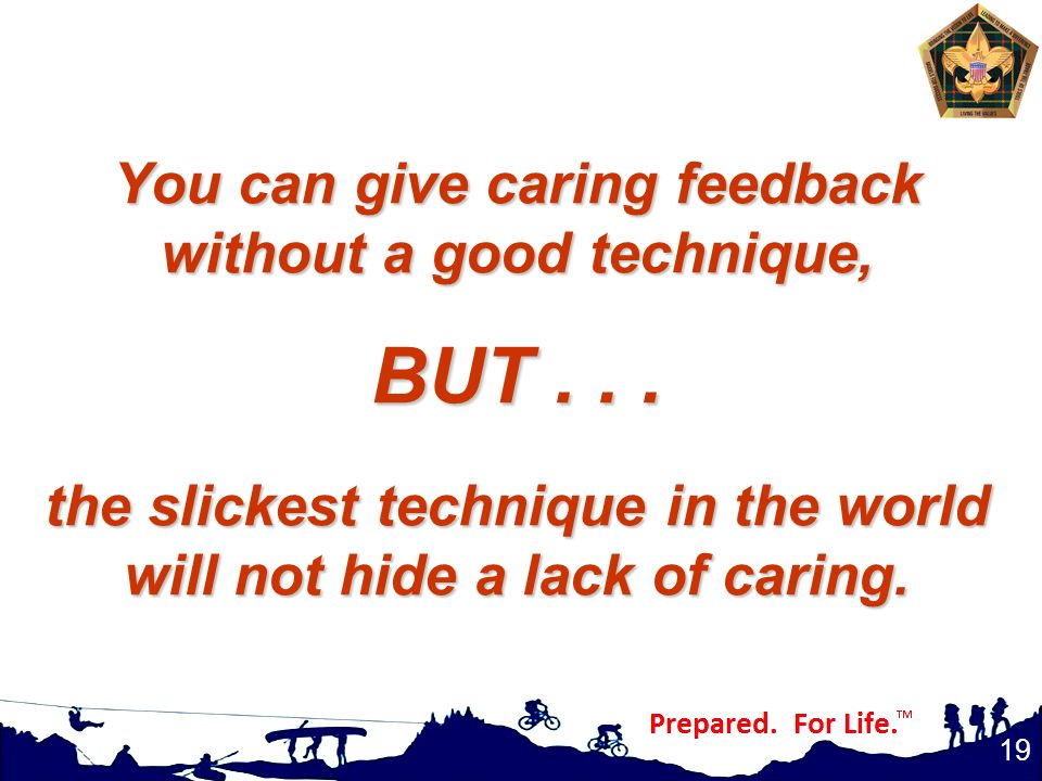 You can give caring feedback without a good technique, BUT... the slickest technique in the world will not hide a lack of caring. 19