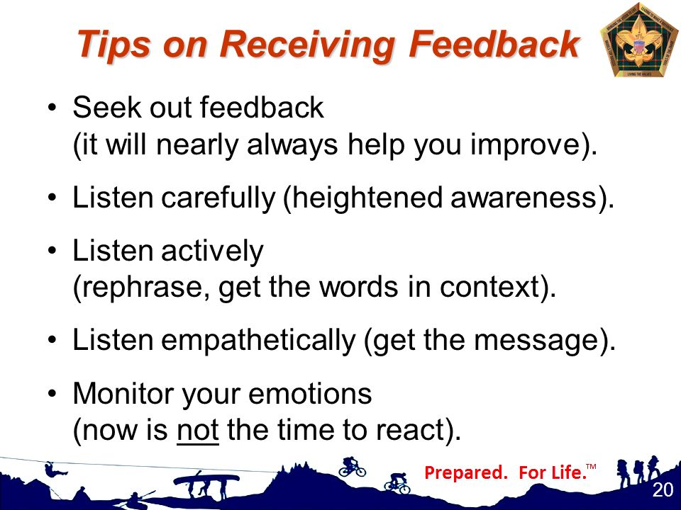 Tips on Receiving Feedback Seek out feedback (it will nearly always help you improve). Listen carefully (heightened awareness). Listen actively (rephr