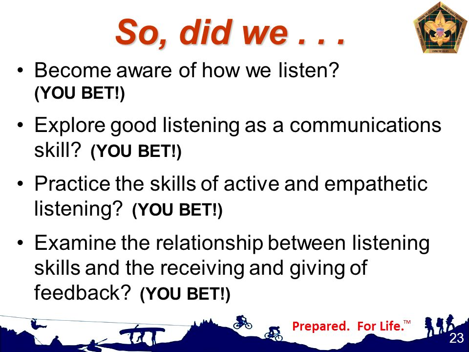 So, did we... Become aware of how we listen? (YOU BET!) Explore good listening as a communications skill? (YOU BET!) Practice the skills of active and
