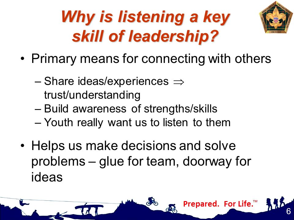 Why is listening a key skill of leadership? Primary means for connecting with others –Share ideas/experiences  trust/understanding –Build awareness o