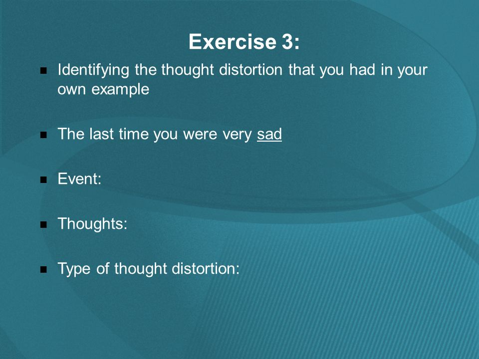 Exercise 3: Identifying the thought distortion that you had in your own example The last time you were very sad Event: Thoughts: Type of thought distortion: