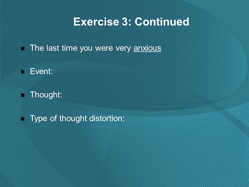 Exercise 3: Continued The last time you were very anxious Event: Thought: Type of thought distortion: