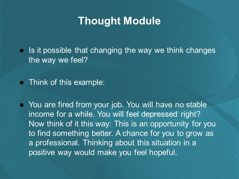 Thought Module Is it possible that changing the way we think changes the way we feel.