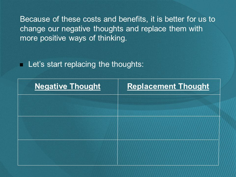 Because of these costs and benefits, it is better for us to change our negative thoughts and replace them with more positive ways of thinking.