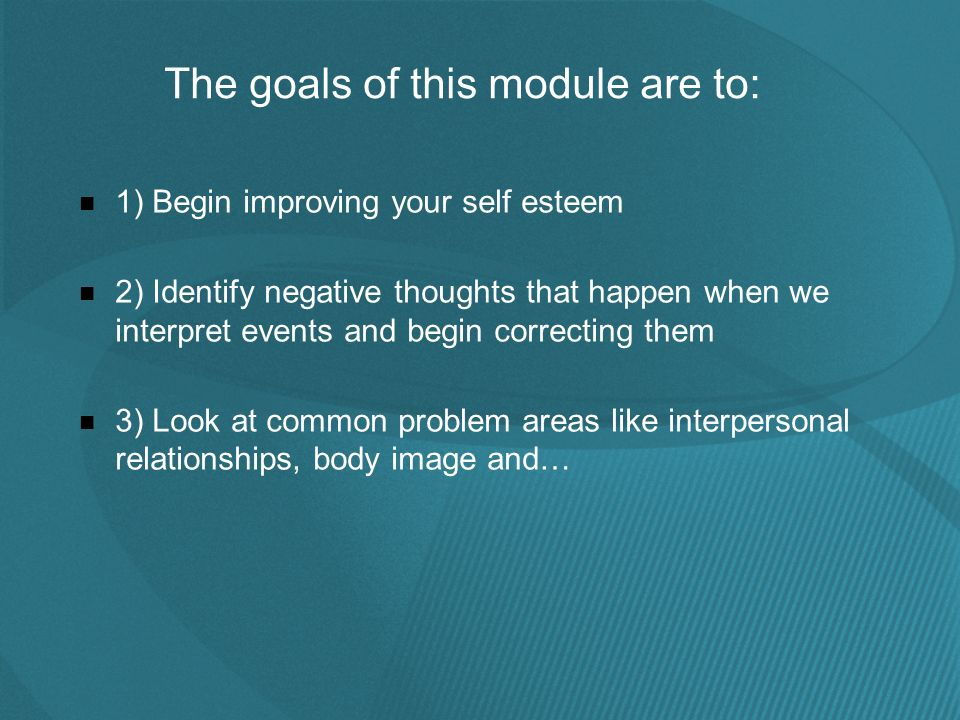 The goals of this module are to: 1) Begin improving your self esteem 2) Identify negative thoughts that happen when we interpret events and begin correcting them 3) Look at common problem areas like interpersonal relationships, body image and…