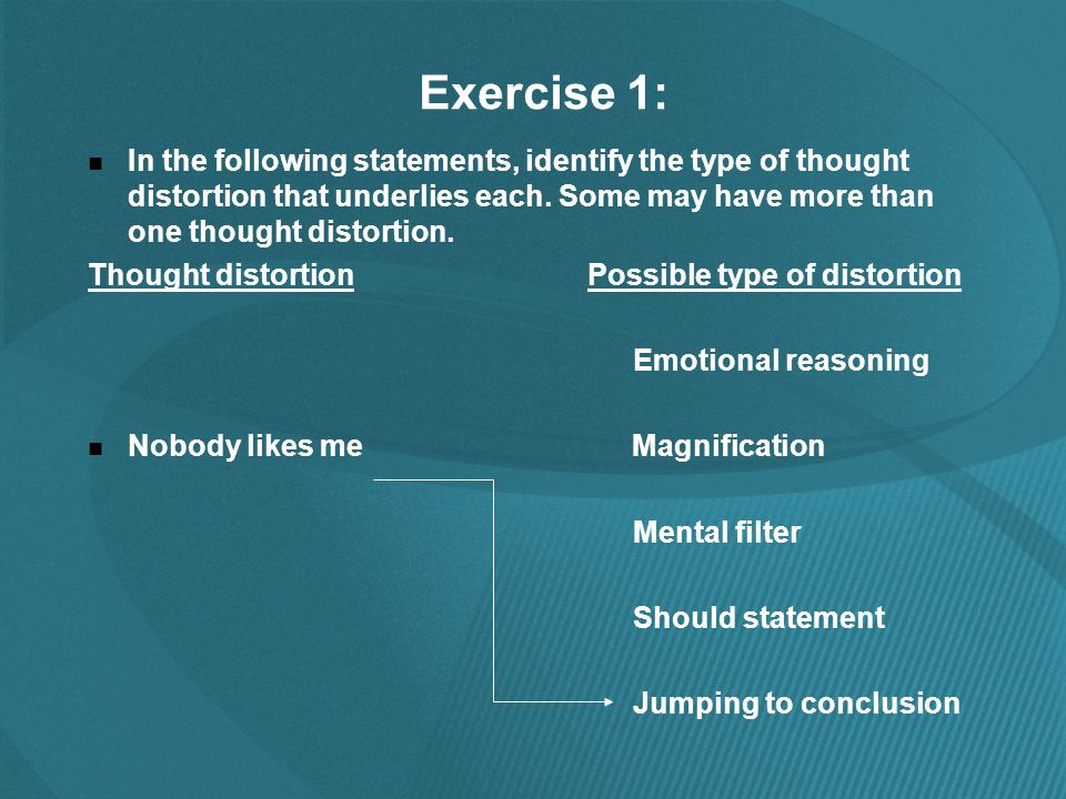 Exercise 1: In the following statements, identify the type of thought distortion that underlies each.