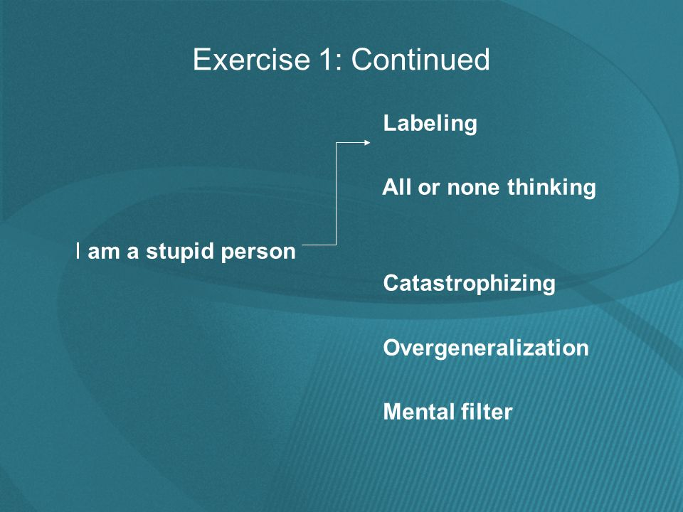 Exercise 1: Continued Labeling All or none thinking I am a stupid person Catastrophizing Overgeneralization Mental filter