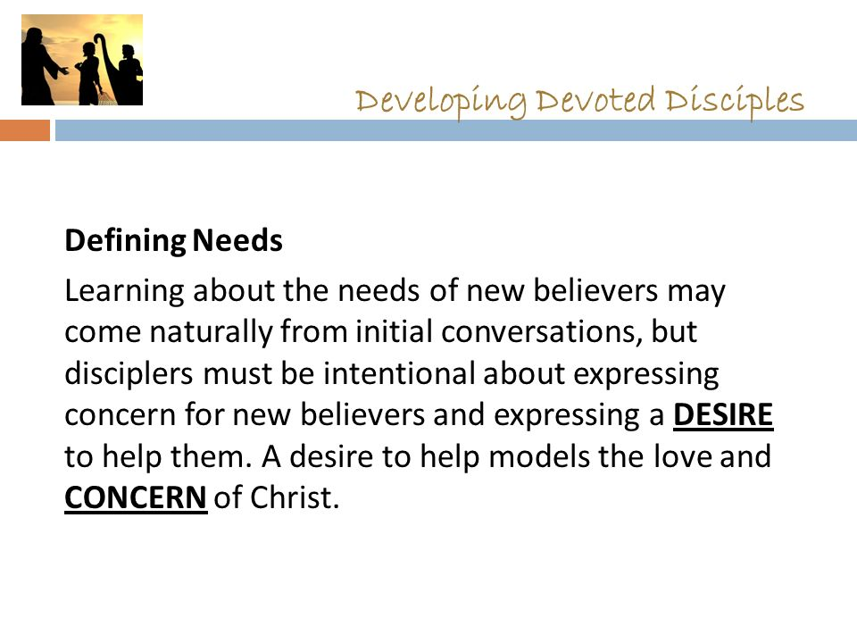 Developing Devoted Disciples Defining Needs Learning about the needs of new believers may come naturally from initial conversations, but disciplers mu