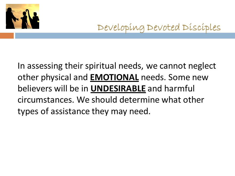 Developing Devoted Disciples In assessing their spiritual needs, we cannot neglect other physical and EMOTIONAL needs. Some new believers will be in U