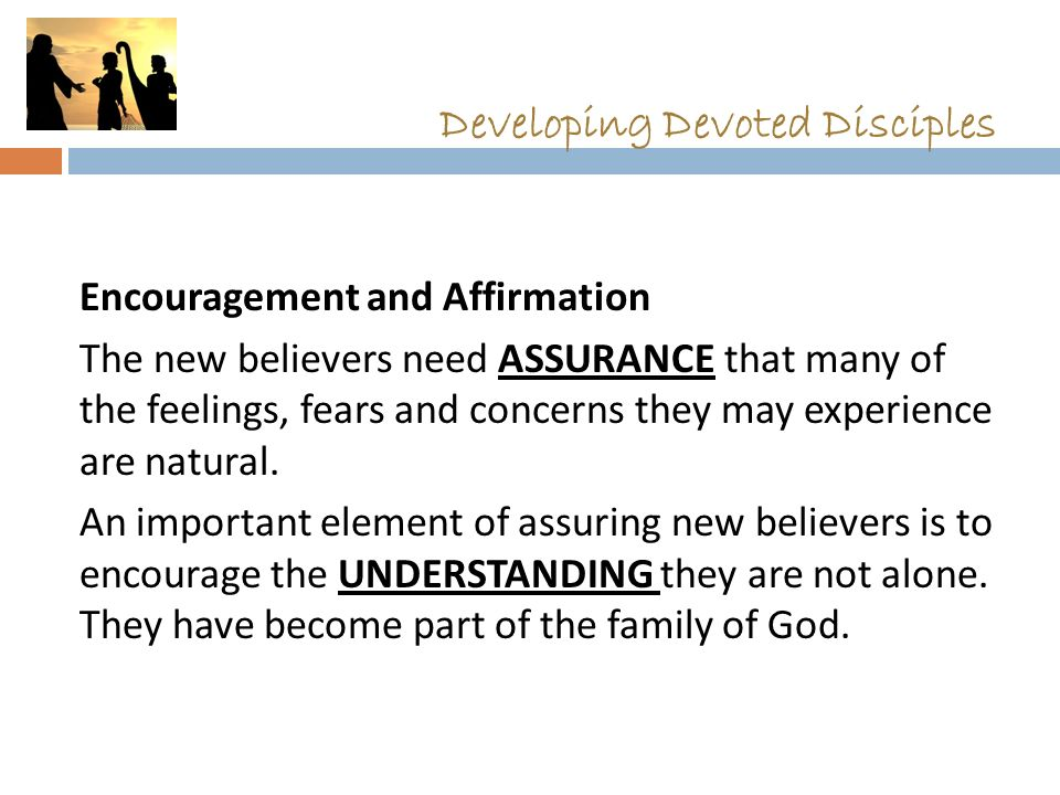 Developing Devoted Disciples Encouragement and Affirmation The new believers need ASSURANCE that many of the feelings, fears and concerns they may experience are natural.
