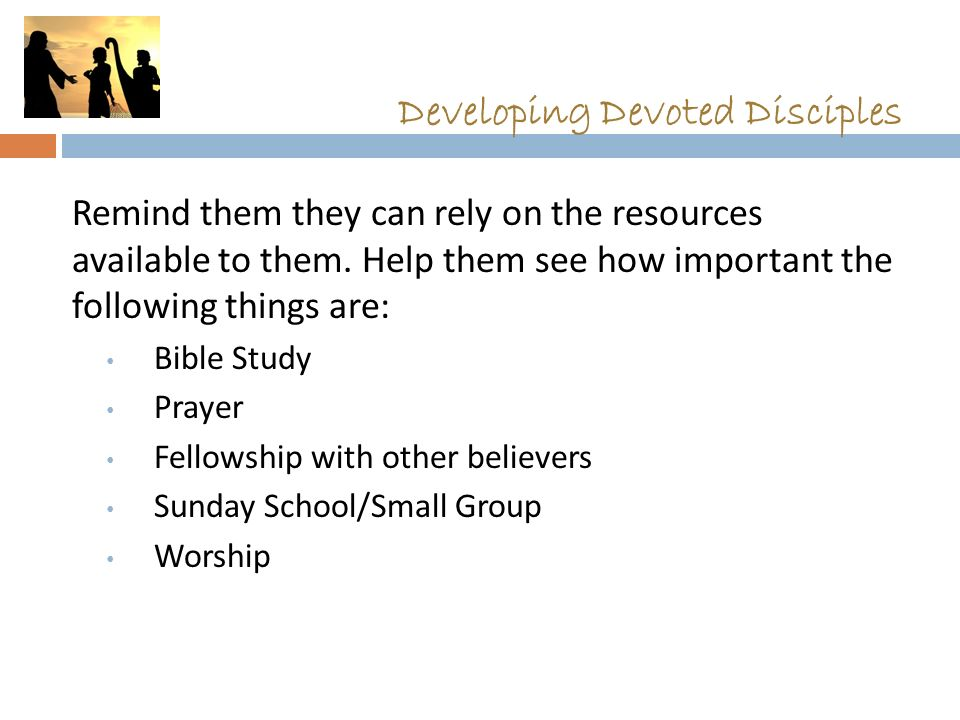 Developing Devoted Disciples Remind them they can rely on the resources available to them. Help them see how important the following things are: Bible