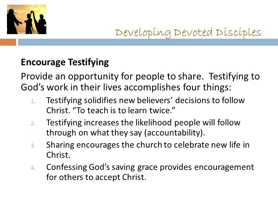 Developing Devoted Disciples Encourage Testifying Provide an opportunity for people to share.