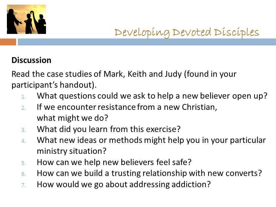 Developing Devoted Disciples Discussion Read the case studies of Mark, Keith and Judy (found in your participant's handout). 1. What questions could w