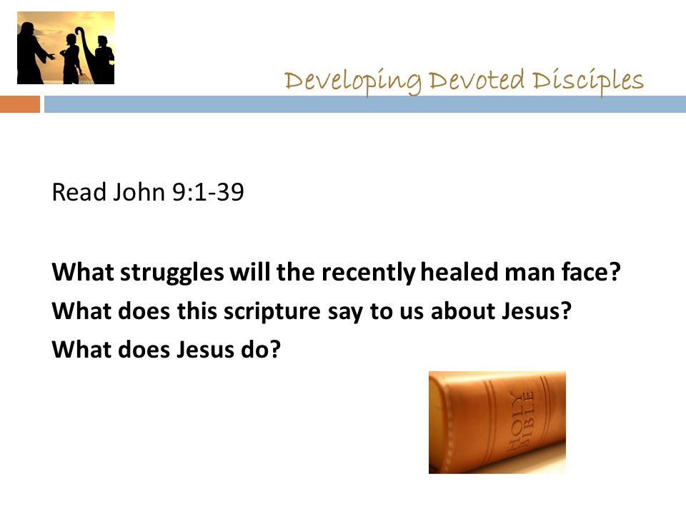 Developing Devoted Disciples Read John 9:1-39 What struggles will the recently healed man face.