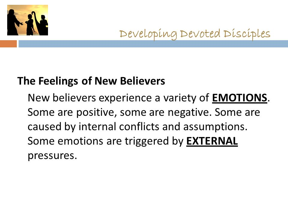 Developing Devoted Disciples The Feelings of New Believers New believers experience a variety of EMOTIONS.