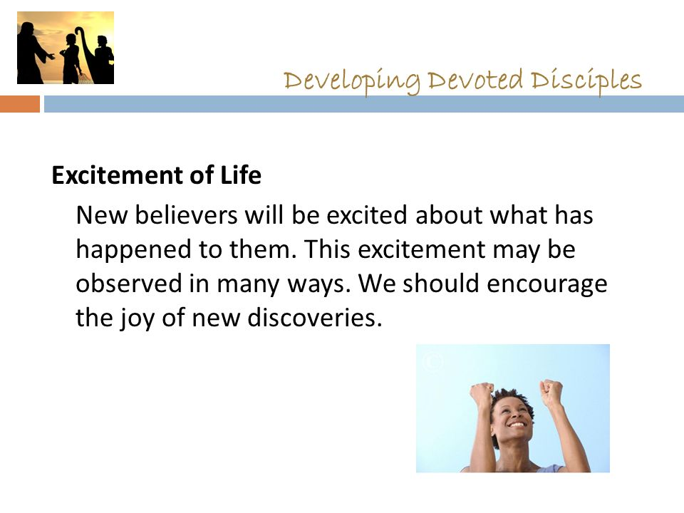 Developing Devoted Disciples Excitement of Life New believers will be excited about what has happened to them. This excitement may be observed in many