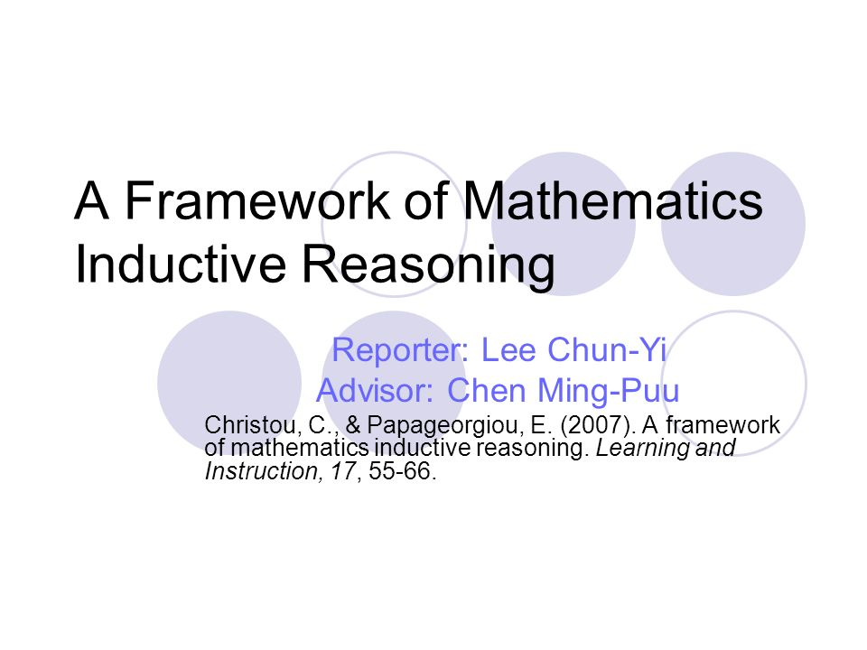 A Framework of Mathematics Inductive Reasoning Reporter: Lee Chun-Yi Advisor: Chen Ming-Puu Christou, C., & Papageorgiou, E.