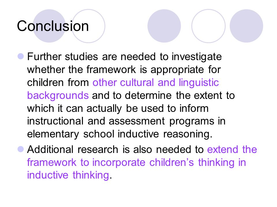 Conclusion Further studies are needed to investigate whether the framework is appropriate for children from other cultural and linguistic backgrounds and to determine the extent to which it can actually be used to inform instructional and assessment programs in elementary school inductive reasoning.