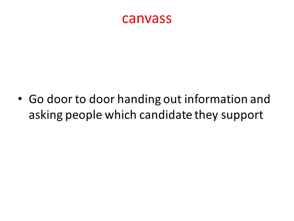 canvass Go door to door handing out information and asking people which candidate they support