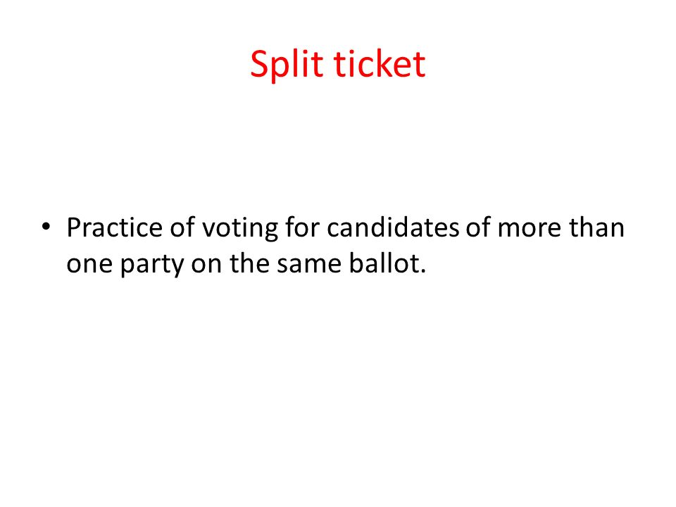 Split ticket Practice of voting for candidates of more than one party on the same ballot.