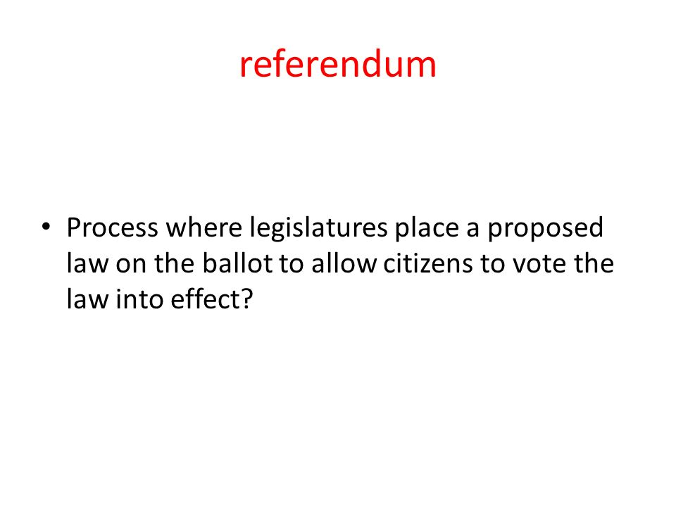 referendum Process where legislatures place a proposed law on the ballot to allow citizens to vote the law into effect