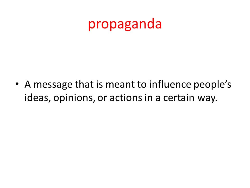 propaganda A message that is meant to influence people's ideas, opinions, or actions in a certain way.