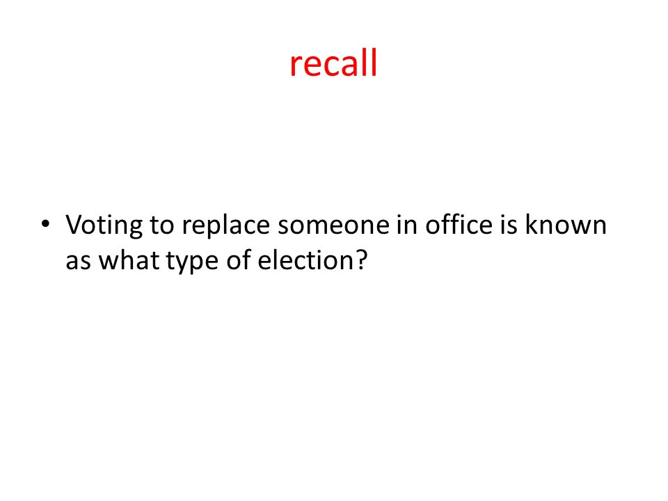 recall Voting to replace someone in office is known as what type of election