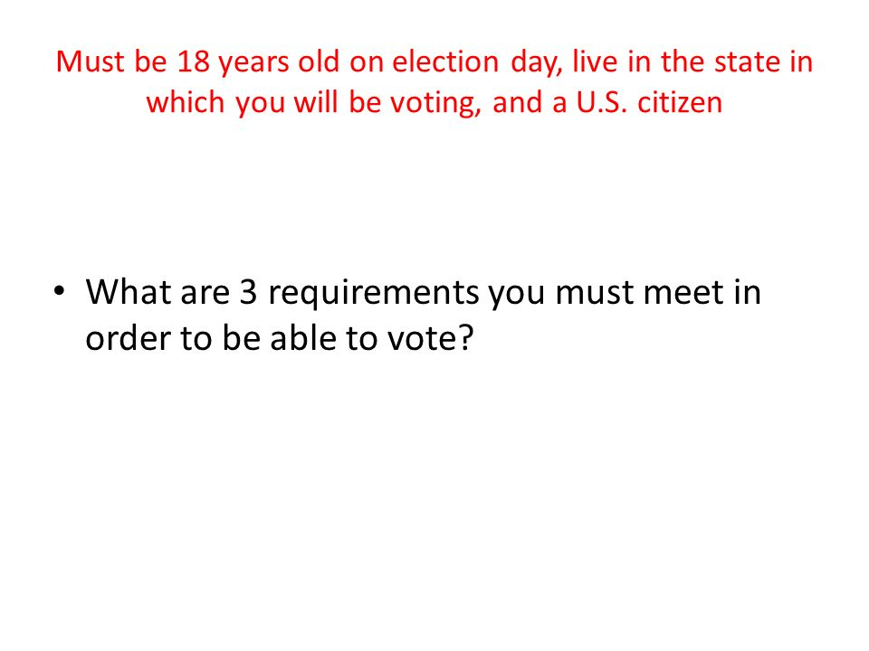 Must be 18 years old on election day, live in the state in which you will be voting, and a U.S.